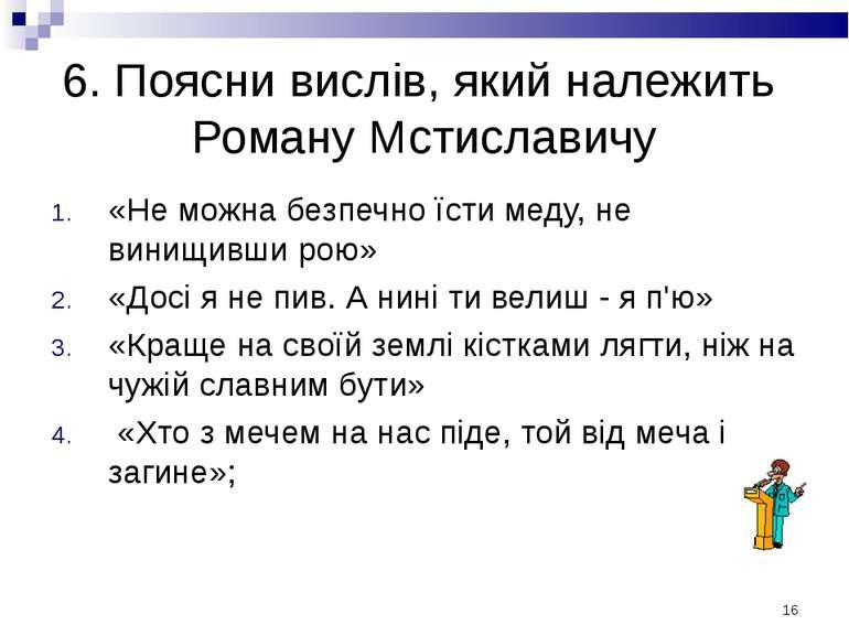 * 6. Поясни вислів, який належить Роману Мстиславичу «Не можна безпечно їсти ...