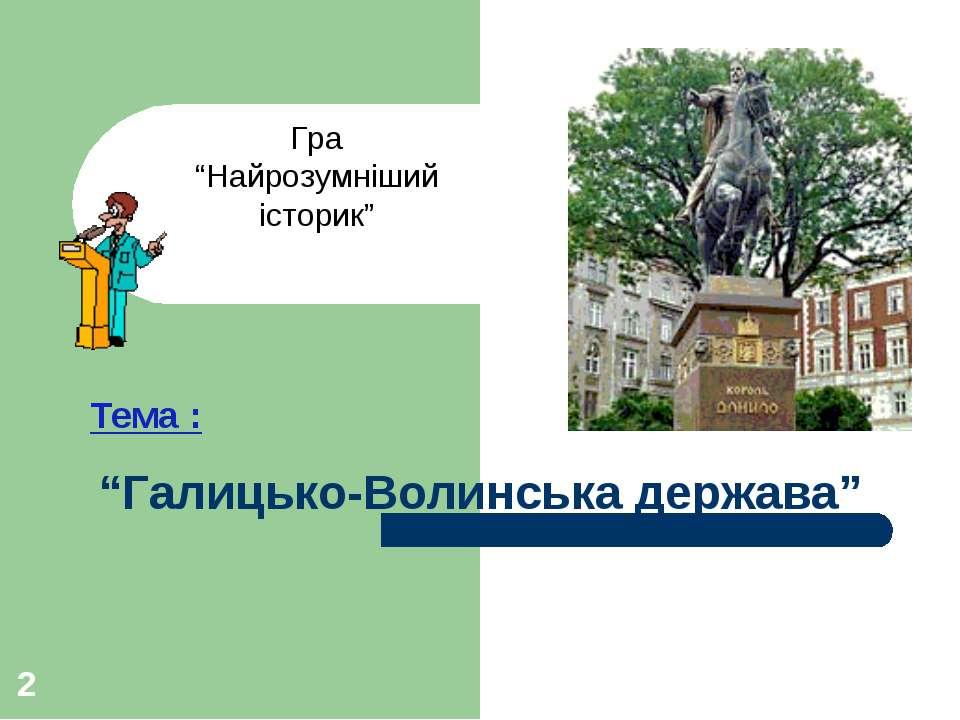 """* """"Галицько-Волинська держава"""" Тема : Гра """"Найрозумніший історик"""""""