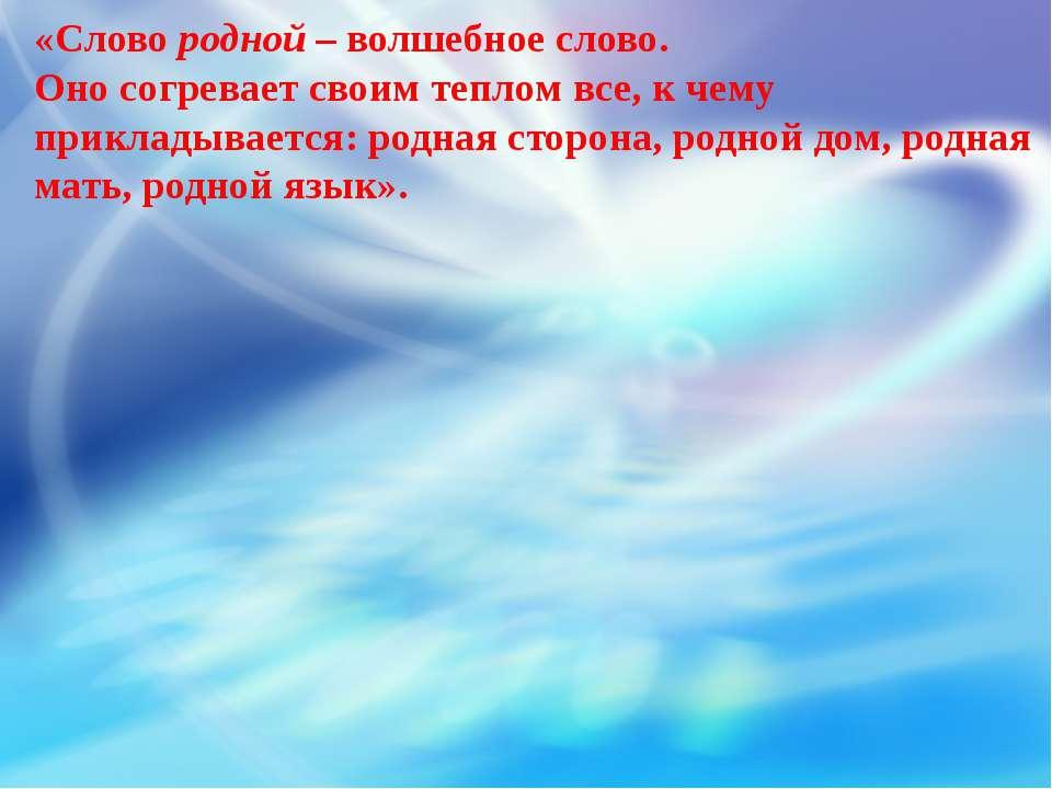 «Слово родной – волшебное слово. Оно согревает своим теплом все, к чему прикл...