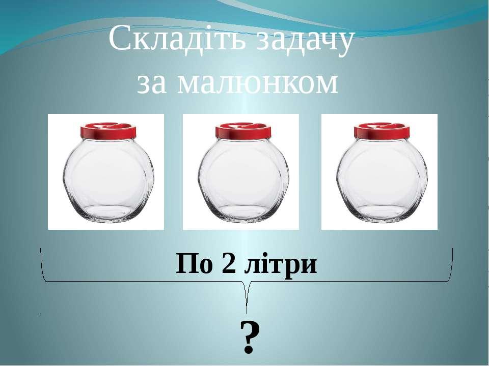 Складіть задачу за малюнком По 2 літри ?