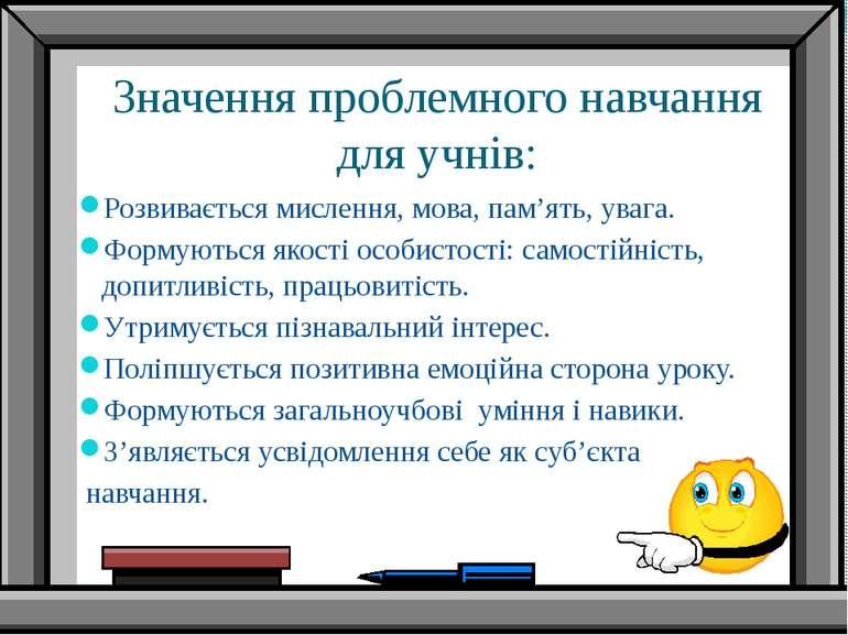 Значення проблемного навчання для учнів: Розвивається мислення, мова, пам'ять...
