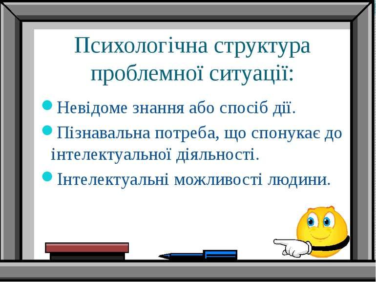 Психологічна структура проблемної ситуації: Невідоме знання або спосіб дії. П...