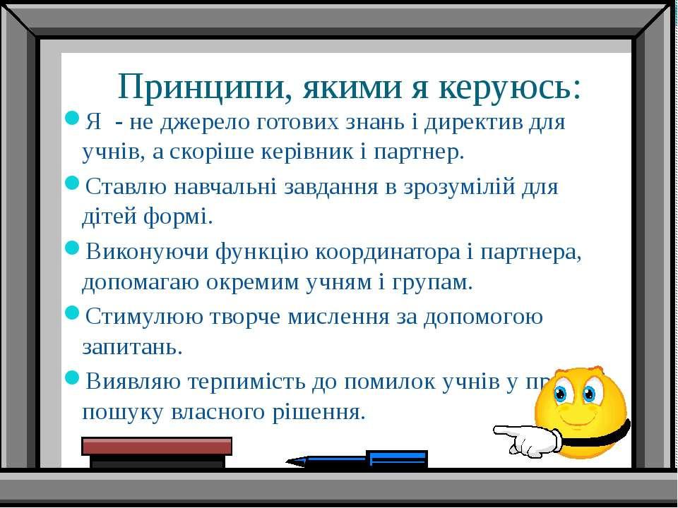 Принципи, якими я керуюсь: Я - не джерело готових знань і директив для учнів,...