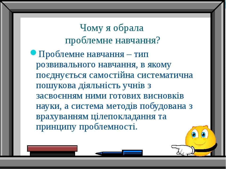Чому я обрала проблемне навчання? Проблемне навчання – тип розвивального навч...