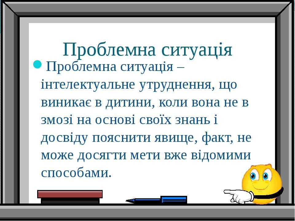 Проблемна ситуація Проблемна ситуація – інтелектуальне утруднення, що виникає...