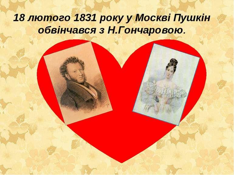 18 лютого 1831 року у Москві Пушкін обвінчався з Н.Гончаровою.