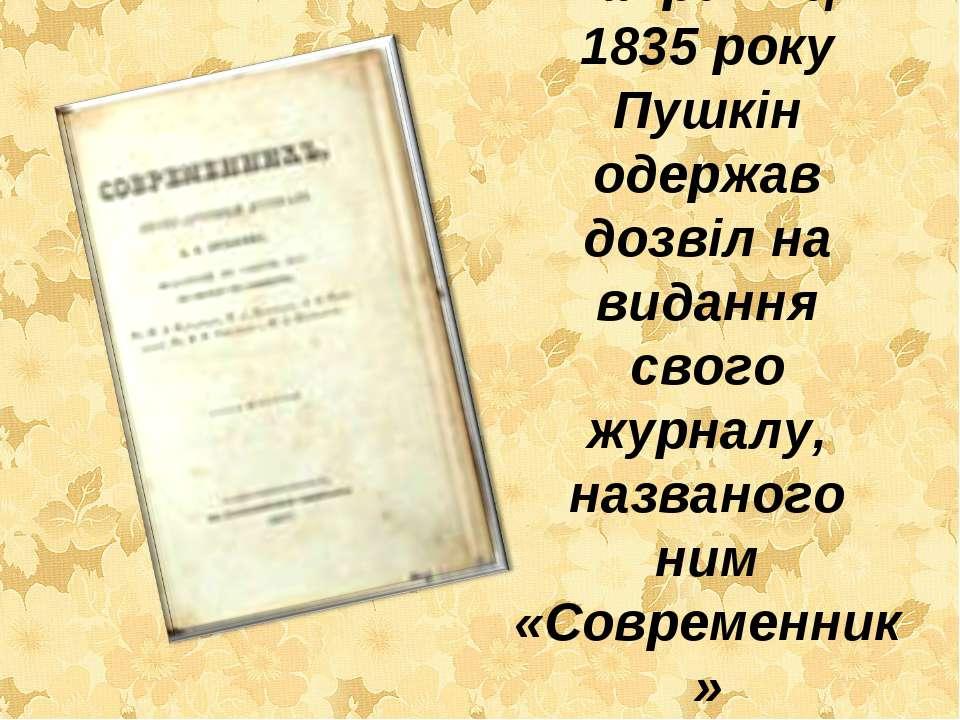 Наприкінці 1835 року Пушкін одержав дозвіл на видання свого журналу, названог...