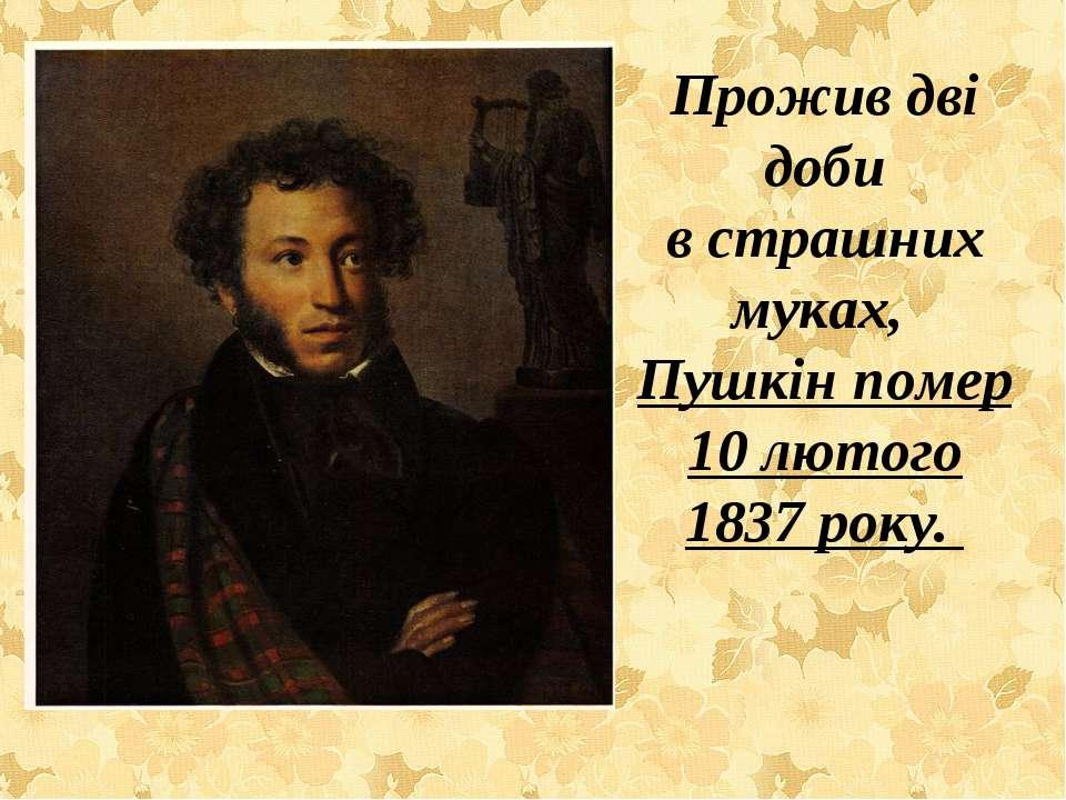 Прожив дві доби в страшних муках, Пушкін помер 10 лютого 1837 року.