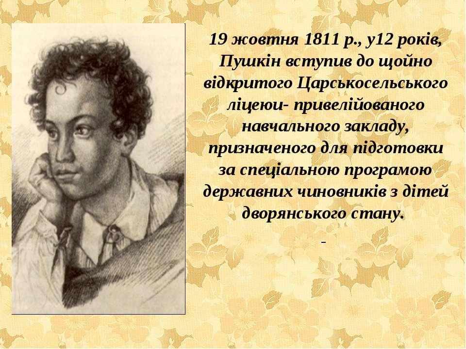 19 жовтня 1811 р., у12 років, Пушкін вступив до щойно відкритого Царськосельс...