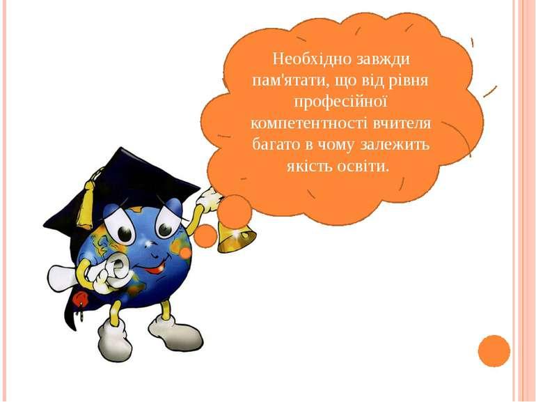 Необхідно завжди пам'ятати, що від рівня професійної компетентності вчителя б...