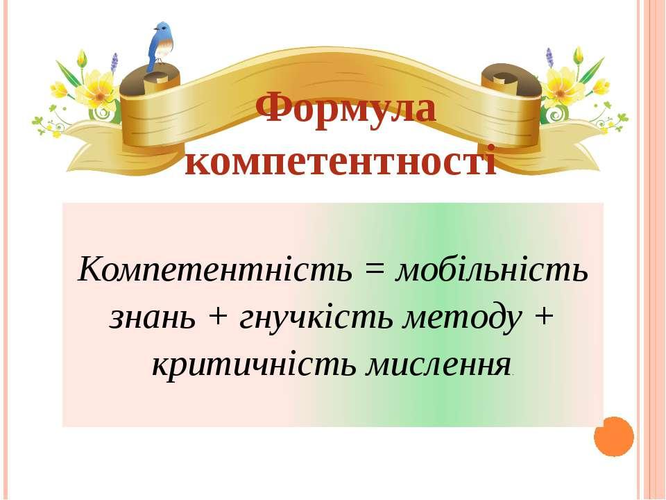 Формула компетентності Компетентність = мобільність знань + гнучкість методу ...