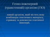 Генно-інженерний (трансгенний) організм (ГІО) - живий організм, який містить ...