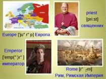 Europe ['juərəp] Европа рriest [pri:st] священник Rome [rəʊm] Pим, Римская Им...