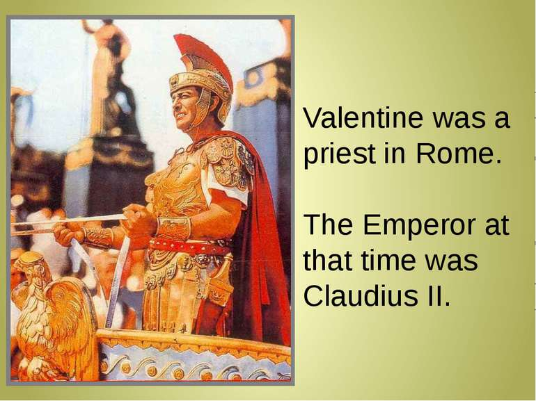 Valentine was a priest in Rome. The Emperor at that time was Claudius II.