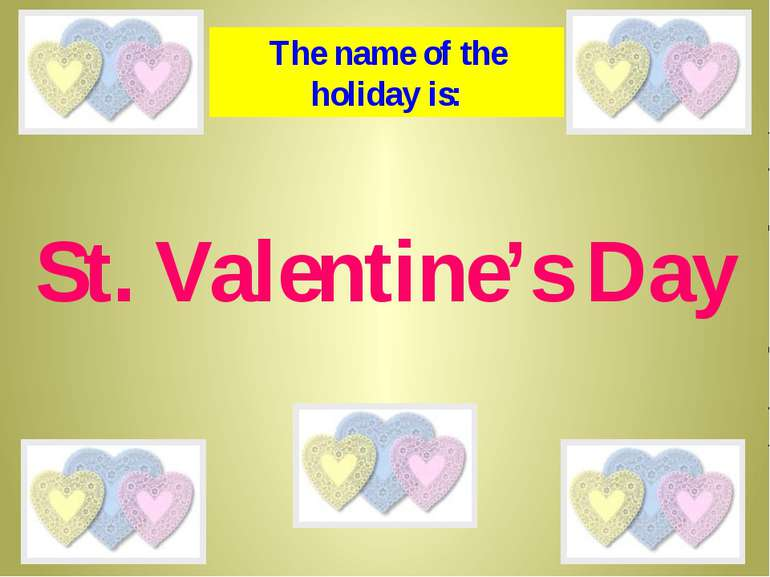 St. Valentine's Day The name of the holiday is: