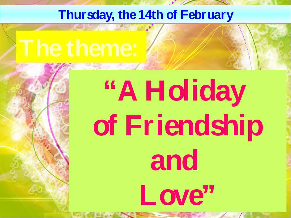 """A Нoliday of Friendship and Love"" The theme: Thursday, the 14th of February"