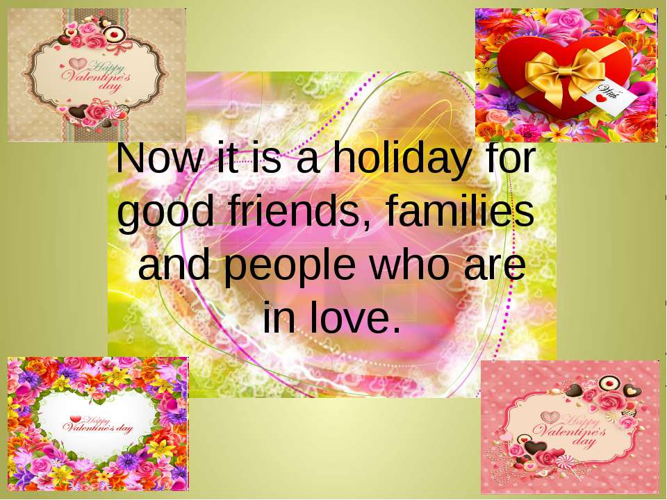 Now it is a holiday for good friends, families and people who are in love.