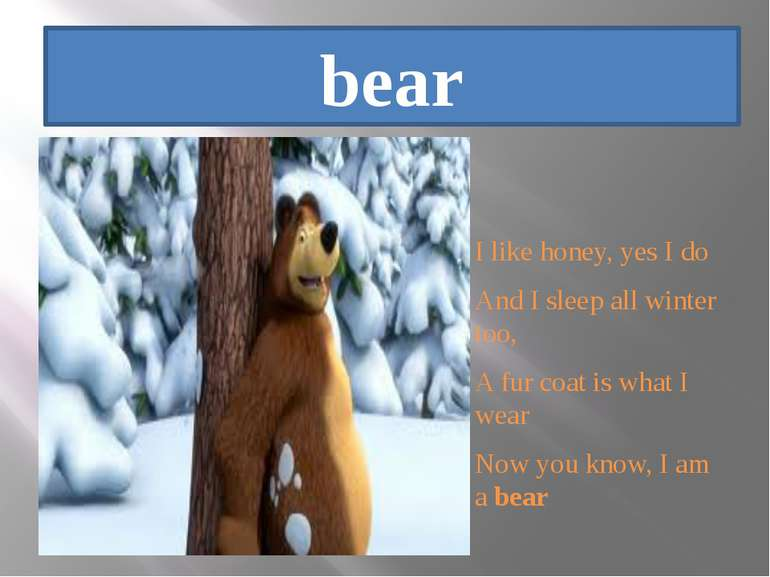 bear I like honey, yes I do And I sleep all winter too, A fur coat is what I ...