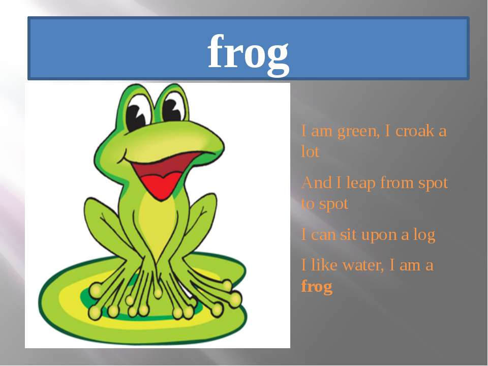 frog I am green, I croak a lot And I leap from spot to spot I can sit upon a ...