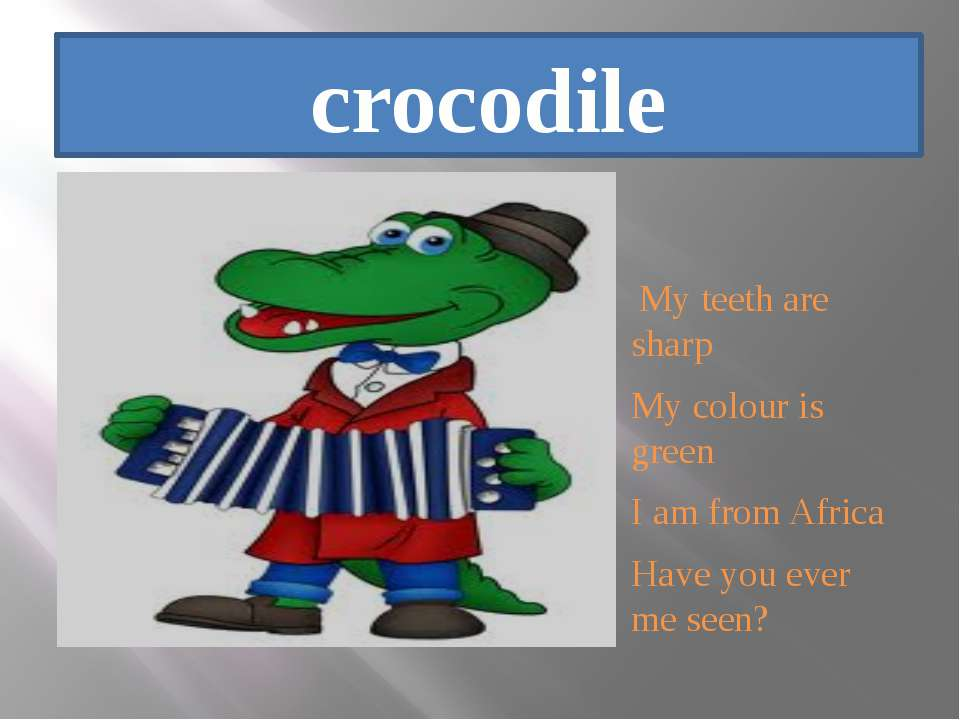 crocodile My teeth are sharp My colour is green I am from Africa Have you eve...
