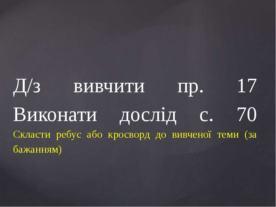 Д/з вивчити пр. 17 Виконати дослід с. 70 Скласти ребус або кросворд до вивчен...