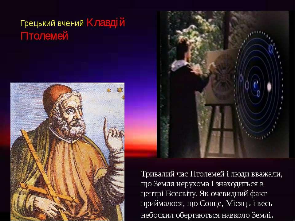 Грецький вчений Клавдій Птолемей . Тривалий час Птолемей і люди вважали, що З...
