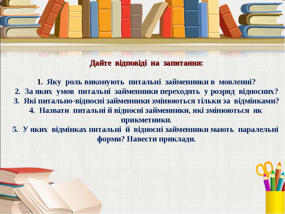 Дайте відповіді на запитання: 1. Яку роль виконують питальні займенники в мов...