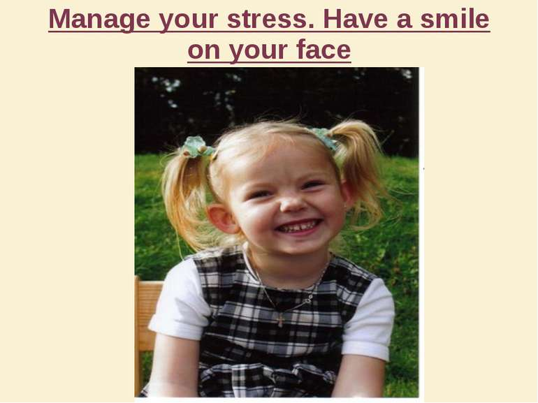 Manage your stress. Have a smile on your face