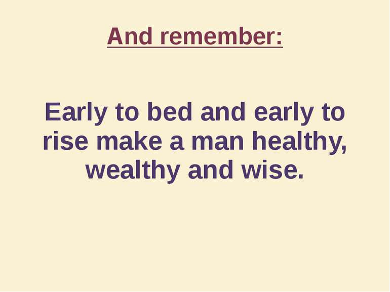 And remember: Early to bed and early to rise make a man healthy, wealthy and ...