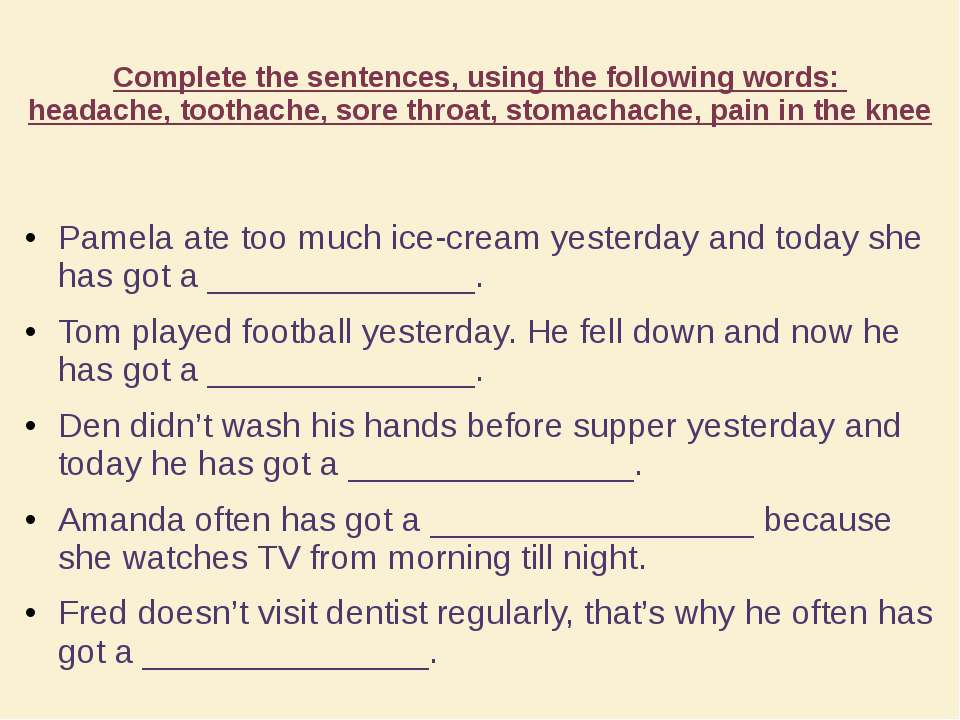 Complete the sentences, using the following words: headache, toothache, sore ...