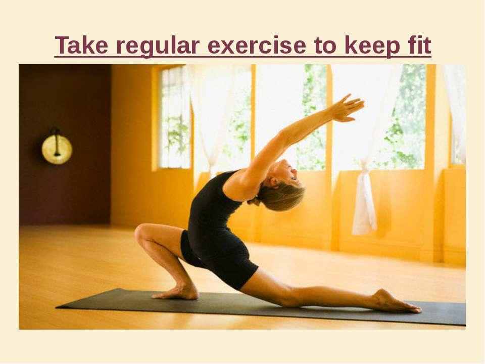Take regular exercise to keep fit