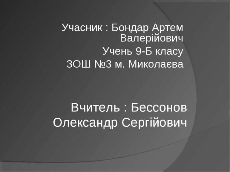 Учасник : Бондар Артем Валерійович Учень 9-Б класу ЗОШ №3 м. Миколаєва Вчител...