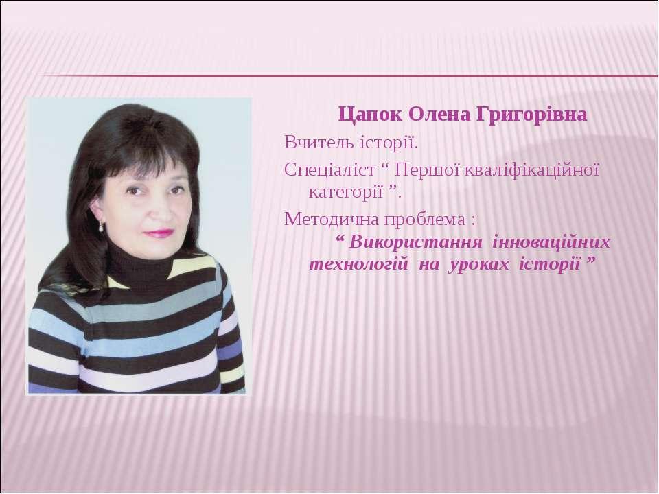 """Цапок Олена Григорівна Вчитель історії. Спеціаліст """" Першої кваліфікаційної к..."""