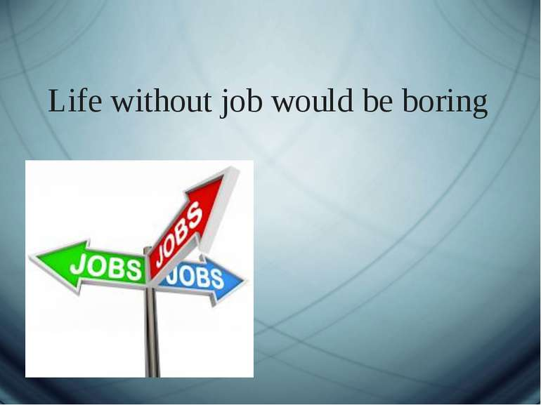 Life without job would be boring