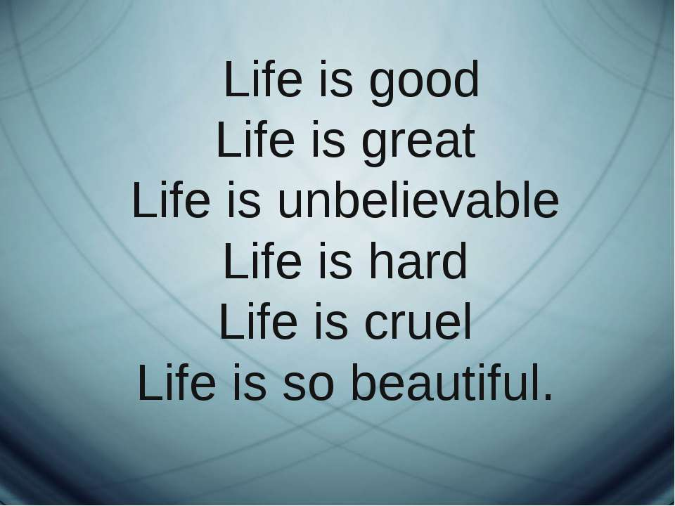 Life is good Life is great Life is unbelievable Life is hard Life is cruel Li...