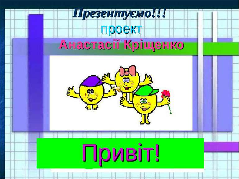 Презентуємо!!! проект Анастасії Кріщенко Привіт!