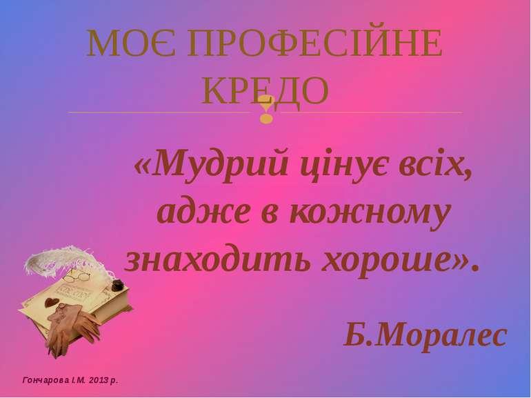 «Мудрий цінує всіх, адже в кожному знаходить хороше». Б.Моралес МОЄ ПРОФЕСІЙН...