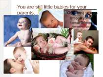 You are still little babies for your parents…