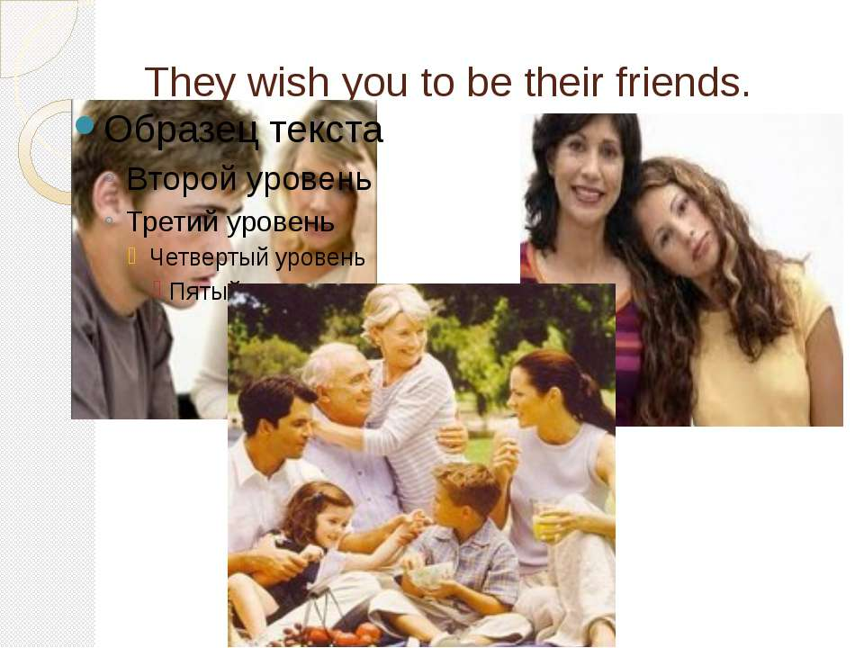 They wish you to be their friends.