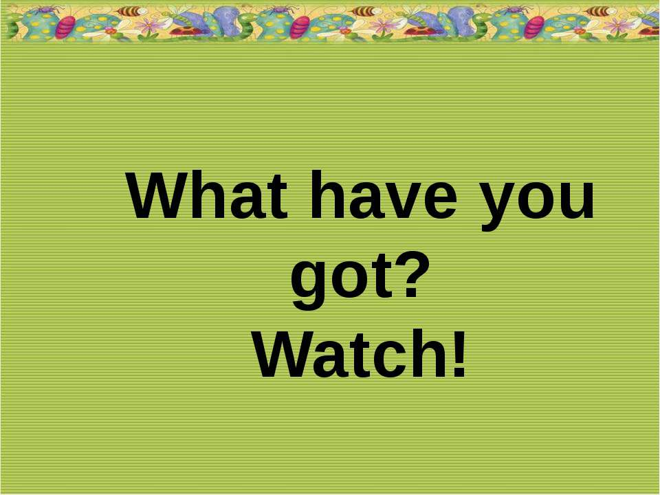 What have you got? Watch!