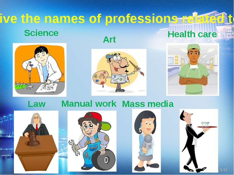 Give the names of professions related to: Services Science Art Health care Ma...