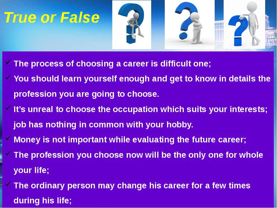 True or False The process of choosing a career is difficult one; You should l...