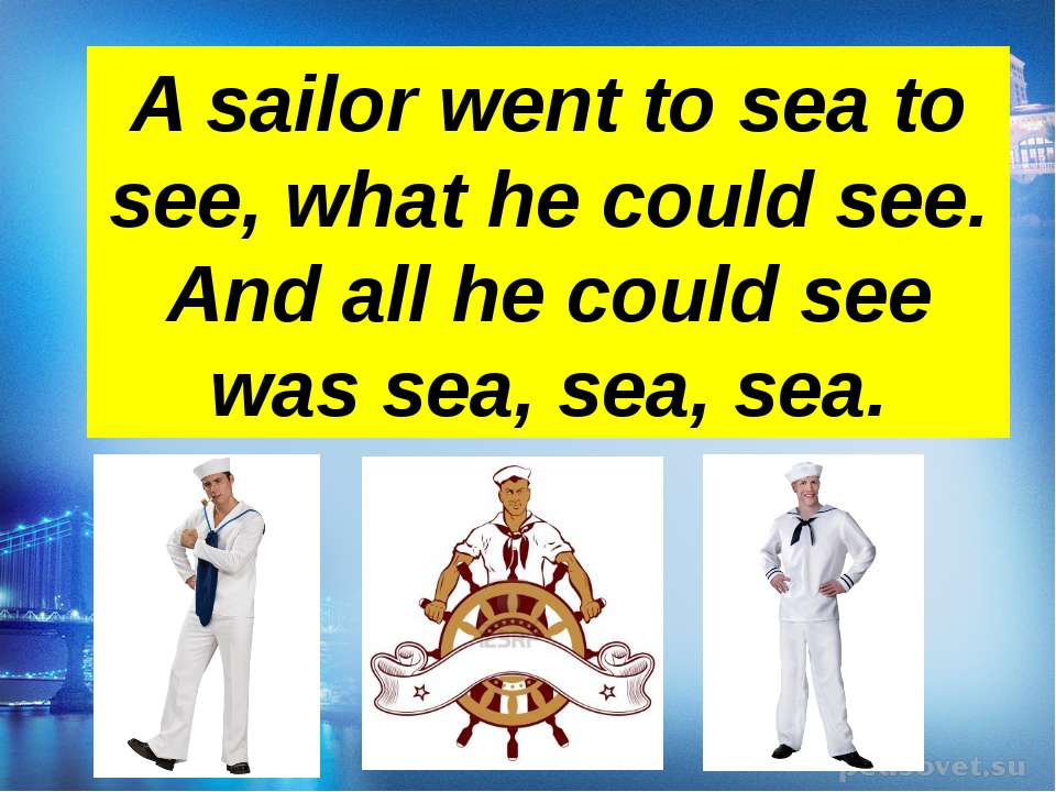 A sailor went to sea to see, what he could see. And all he could see was sea,...