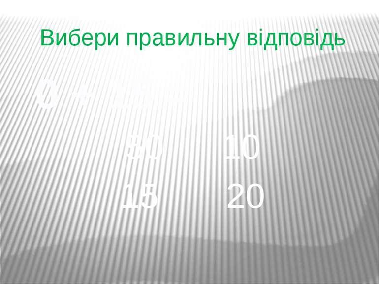 Вибери правильну відповідь 0 + 15 = 50 10 15 20