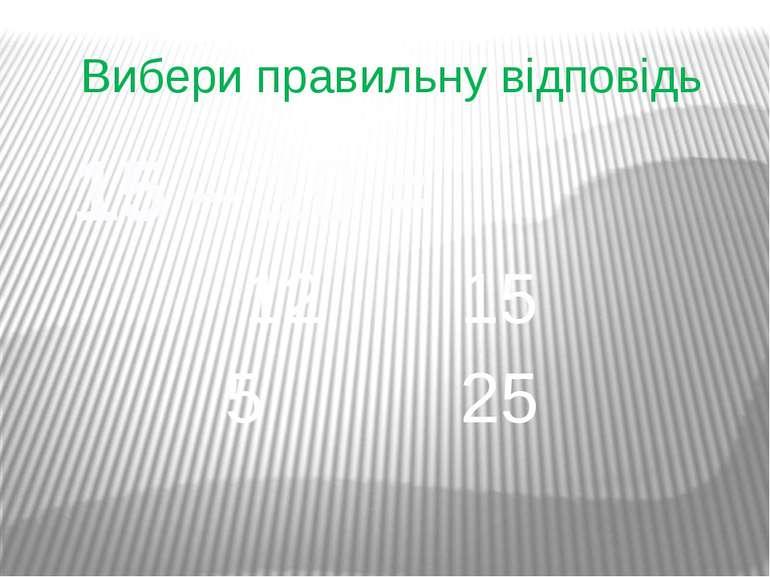 Вибери правильну відповідь 15 – 10 = 12 15 5 25