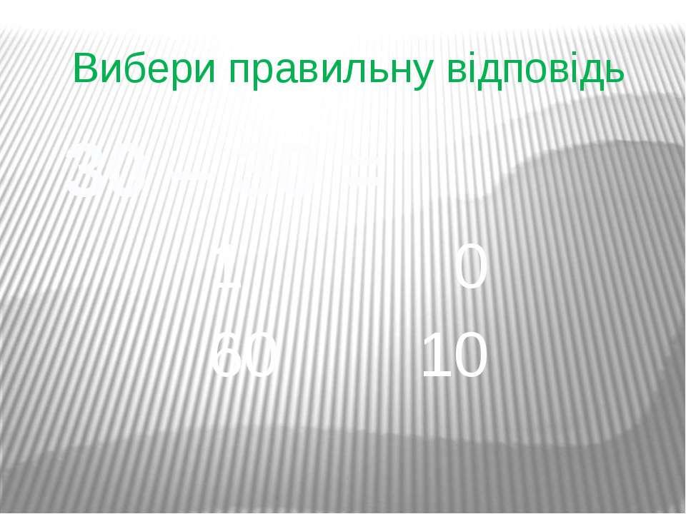 Вибери правильну відповідь 30 – 30 = 1 0 60 10