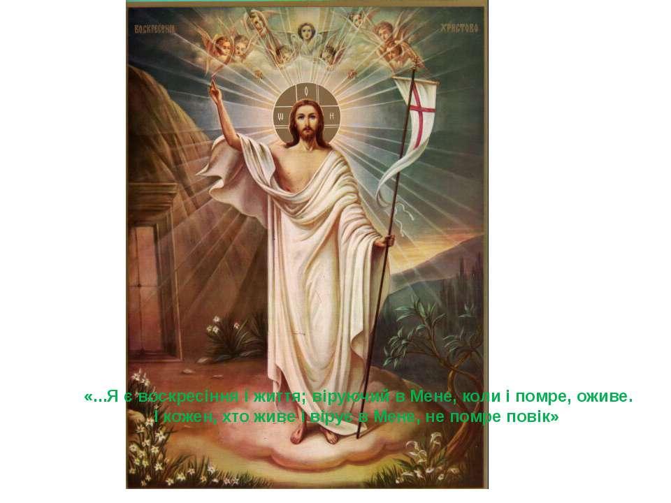 «...Я є воскресіння і життя; віруючий в Мене, коли і помре, оживе. І кожен, х...