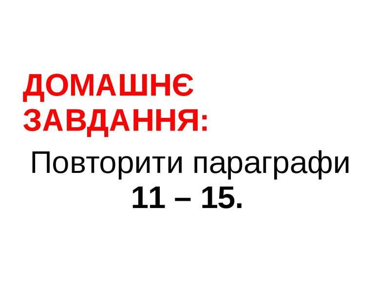 ДОМАШНЄ ЗАВДАННЯ: Повторити параграфи 11 – 15.