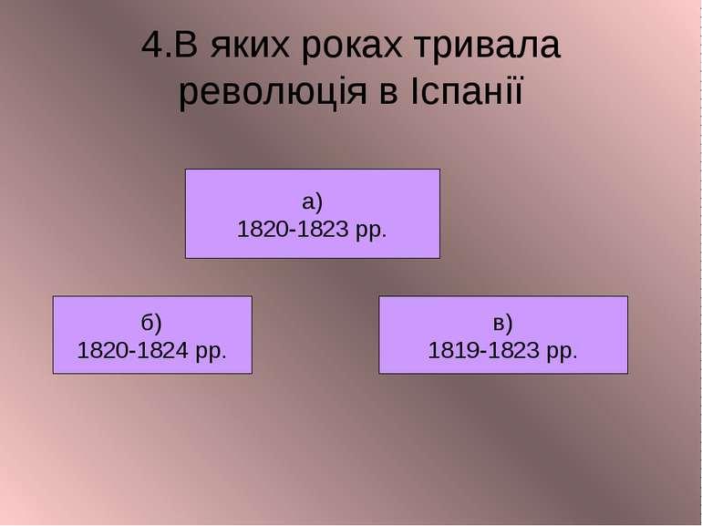 4.В яких роках тривала революція в Іспанії б) 1820-1824 рр. в) 1819-1823 рр. ...