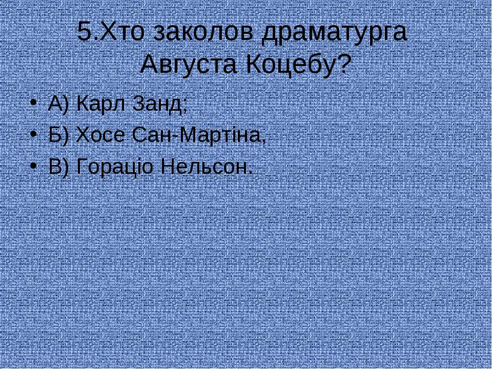 5.Хто заколов драматурга Августа Коцебу? А) Карл Занд; Б) Хосе Сан-Мартіна, В...